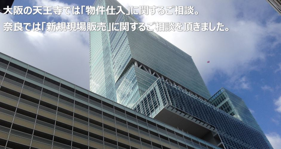 大阪の天王寺では「物件仕入」に関するご相談。奈良では「新規現場販売」に関するご相談を頂きました。