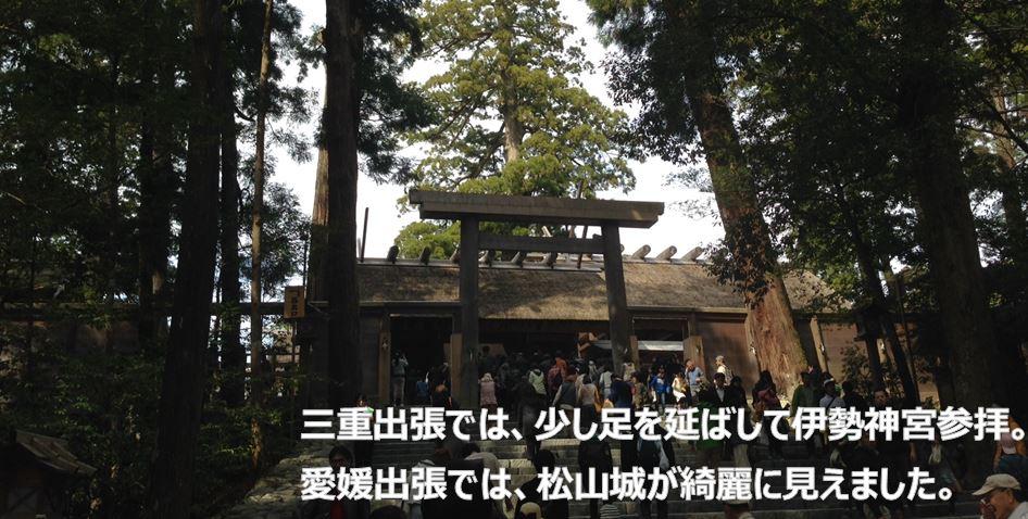 三重出張では、少し足を延ばして伊勢神宮参拝。愛媛出張では、松山城が綺麗に見えました。